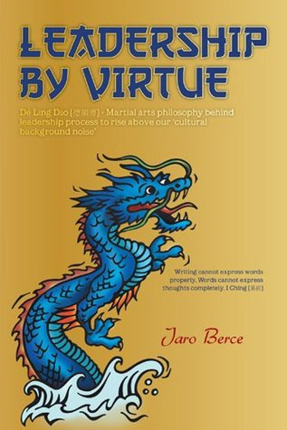 LEADERSHIP BY VIRTUE : Dé Lǐng Dǎo - Martial arts philosophy behind leadership process to rise above our cultural background noise Jaro Berce