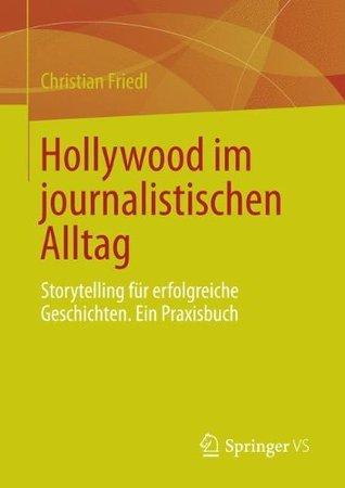 Hollywood Im Journalistischen Alltag: Storytelling Fur Erfolgreiche Geschichten. Ein Praxisbuch  by  Christian Friedl