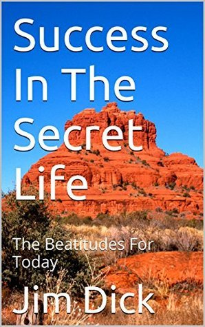 Success In The Secret Life: The Beatitudes For Today  by  Jim Dick