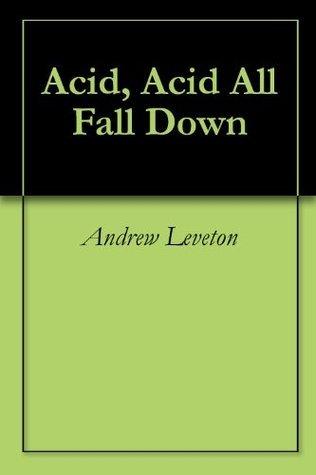 Acid, Acid All Fall Down Andrew Leveton