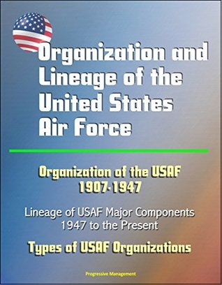 Organization and Lineage of the United States Air Force - Organization of the USAF 1907-1947, Lineage of USAF Major Components, 1947 to the Present, Types of USAF Organizations  by  U.S. Government