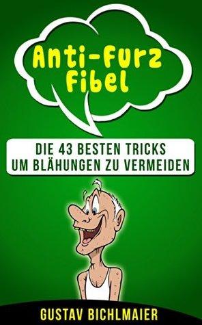 Anti-Furz Fibel: Die 43 besten Tricks um Blähungen zu vermeiden!  by  Gustav Bichlmaier