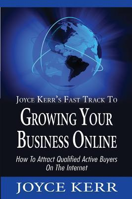 Joyce Kerrs Fast Track to Growing Your Business Online: How to Attract Qualified Active Buyers on the Internet  by  Joyce Kerr