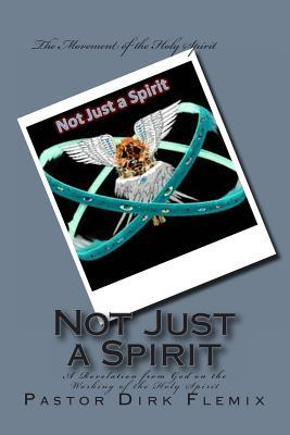Not Just a Spirit: A Revelation from God on the Working of the Holy Spirit Dirk Adrian Flemix