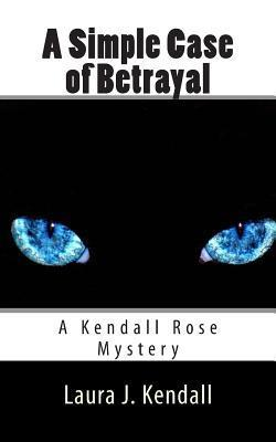 A Simple Case of Betrayal: A Kendall Rose Mystery Laura J. Kendall