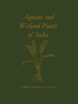 Aquatic And Wetland Plants Of India: A Reference Book And Identification Manual For The Vascular Plants Found In Permanent Or Seasonal Fresh Water In The Subcontinent Of India South Of The Himalayas  by  Christopher  Cook