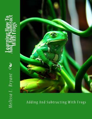 Learning How to Add and Subtract with Frogs: Adding and Subtracting with Frogs Melissa L. Bryant