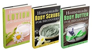 (3 Book Bundle) Homemade Body Butter For Beginners & Homemade Body Scrubs For Beginners & Homemade Lotion For Beginners  by  Holly Clark