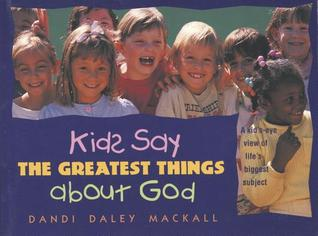 Kids Say the Greatest Things about God  by  Dandi Daley Mackall