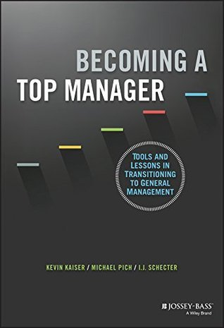 Becoming A Top Manager: Tools and Lessons in Transitioning to General Management  by  Kevin Kaiser