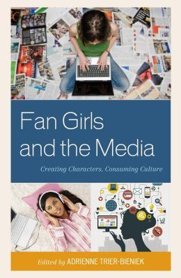 Fan Girls and the Media: Creating Characters, Consuming Culture  by  Adrienne Trier-Bieniek