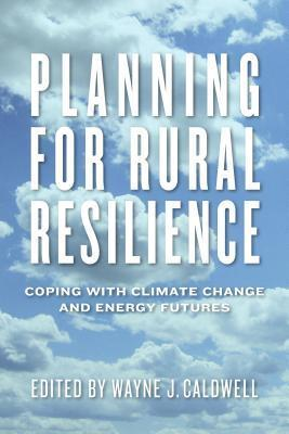Planning for Rural Resilience: Coping with Climate Change and Energy Futures Wayne J Caldwell