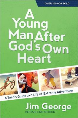 A Young Man After Gods Own Heart: A Teens Guide to a Life of Extreme Adventure Jim George
