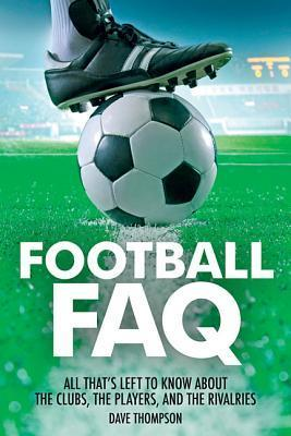 Football FAQ: All Thats Left to Know about the Clubs, the Players, and the Rivalries Dave Thompson