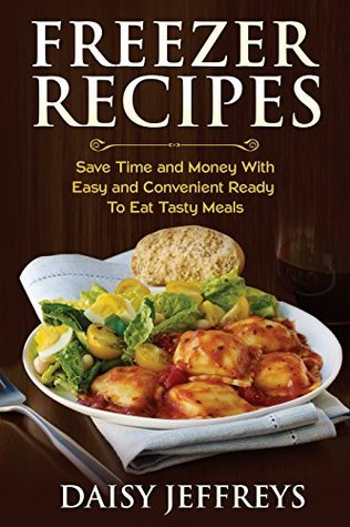 Freezer Recipes: Save Time and Money With Easy and Convenient Ready To Eat Tasty Meals Daisy Jeffreys