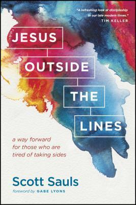 Jesus Outside the Lines: A Way Forward for Those Who Are Tired of Taking Sides Scott Sauls
