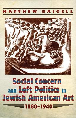 Social Concern and Left Politics in Jewish American Art: 1880-1940 Matthew Baigell