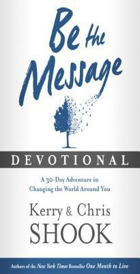 Be the Message Devotional: A Thirty-Day Adventure in Changing the World Around You  by  Kerry Shook
