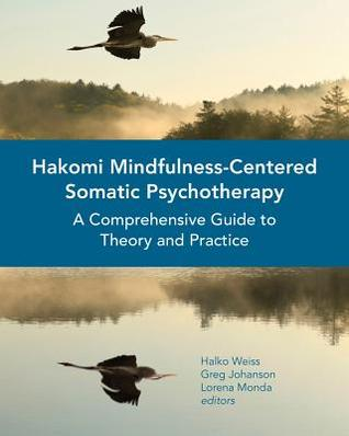 Hakomi Mindfulness-Centered Somatic Psychotherapy: A Comprehensive Guide to Theory and Practice  by  Halko Weiss