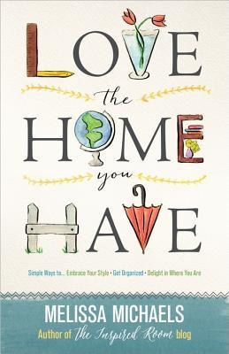 Love the Home You Have: Simple Ways To...Embrace Your Style *Get Organized *Delight in Where You Are Melissa   Michaels