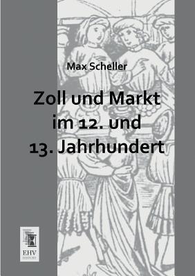 Zoll Und Markt Im 12. Und 13. Jahrhundert  by  Max Scheller