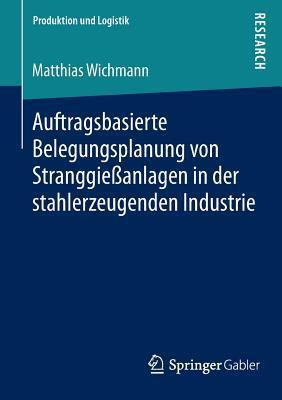 Auftragsbasierte Belegungsplanung Von Stranggiessanlagen in Der Stahlerzeugenden Industrie  by  Matthias Wichmann