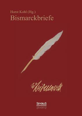 Bismarckbriefe 1836-1872. Herausgegeben Von Horst Kohl  by  Otto von Bismarck