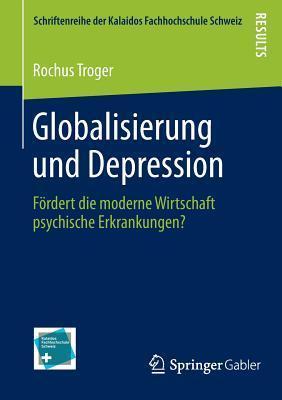 Globalisierung Und Depression: Fordert Die Moderne Wirtschaft Psychische Erkrankungen?  by  Rochus Troger