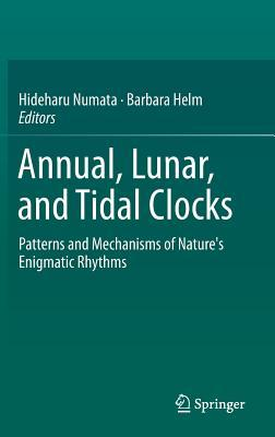 Annual, Lunar, and Tidal Clocks: Patterns and Mechanisms of Natures Enigmatic Rhythms Hideharu Numata