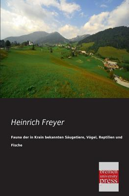 Fauna Der in Krain Bekannten Saugetiere, Vogel, Reptilien Und Fische Heinrich Freyer