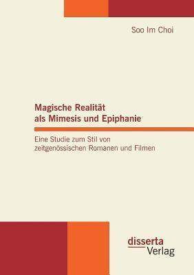 Magische Realitat ALS Mimesis Und Epiphanie. Eine Studie Zum Stil Von Zeitgenossischen Romanen Und Filmen Soo Im Choi