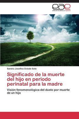 Significado de La Muerte del Hijo En Periodo Perinatal Para La Madre  by  Oviedo Soto Sandra Josefina