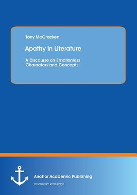 Apathy in Literature: A Discourse on Emotionless Characters and Concepts  by  Tony McCracken