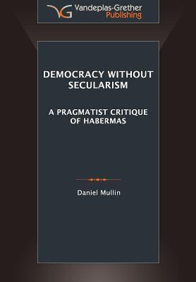 Democracy Without Secularism: A Pragmatist Critique of Habermas  by  Daniel Michael Mullin