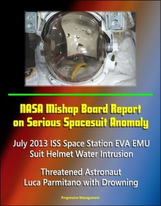 NASA Mishap Board Report on Serious Spacesuit Anomaly July 2013 ISS Space Station EVA EMU Suit Helmet Water Intrusion - Threatened Astronaut Luca Parmitano with Drowning  by  NASA