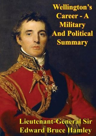 Wellingtons Career - A Military And Political Summary Lieutenant-General Sir Edward Bruce Hamley KCB KCMG