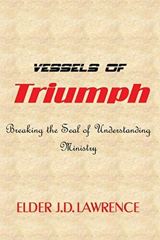Vessels Of Triumph: Breaking the seal on understanding Ministry  by  Elder J.D. Lawrence