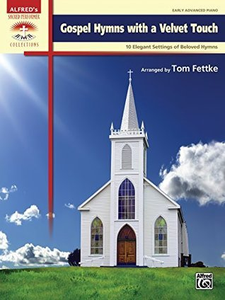 Gospel Hymns with a Velvet Touch: 10 Elegant Settings of Beloved Hymns for Early Advanced Pianists (Piano) (Sacred Performer Collections)  by  Tom Fettke