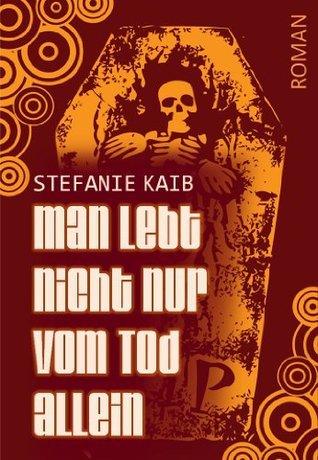 Man lebt nicht nur vom Tod allein  by  Stefanie Kaib