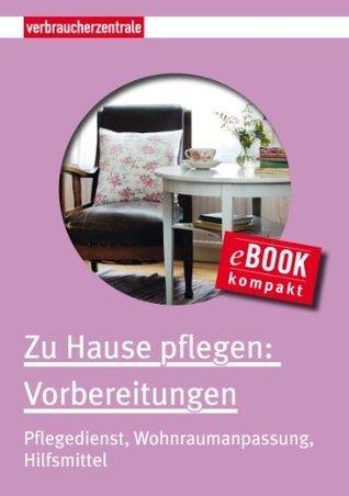 Zu Hause pflegen: Vorbereitungen: Pflegedienst, Wohnraumanpassung, Hilfsmittel (E-Book kompakt 1)  by  Carina Frey