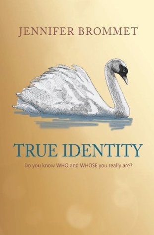 True Identity: Do you know WHO and WHOSE you really are? Jennifer Brommet