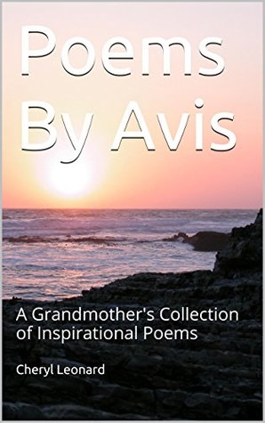 Poems By Avis: A Grandmothers Collection of Inspirational Poems  by  Cheryl Leonard