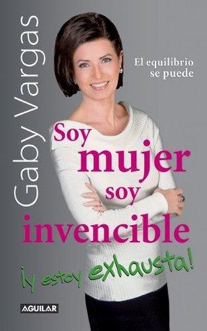Soy mujer. Soy invencible ¡Y estoy exhausta! Gaby Vargas