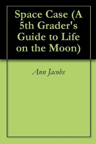 Space Case (A 5th Graders Guide to Life on the Moon Book 1)  by  Ann Jacobs