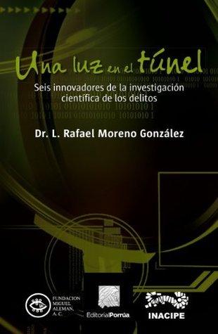 Una luz en el túnel: Seis innovadores de la investigación científica de los delitos  by  Rafael Moreno González
