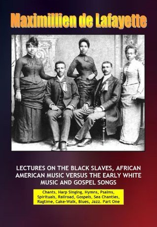 LECTURES ON THE BLACK SLAVES, AFRICAN AMERICAN MUSIC VERSUS THE EARLY WHITE MUSIC AND GOSPEL SONGS Maximillien de Lafayette