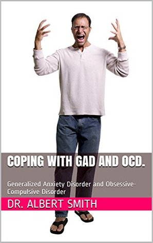 Coping with GAD and OCD.: Generalized Anxiety Disorder and Obsessive-Compulsive Disorder Albert Smith