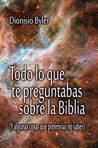Todo lo que te preguntabas sobre la Biblia  by  Dionisio Byler