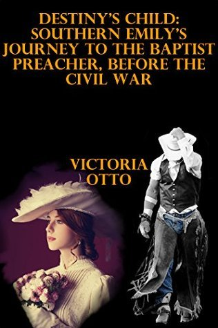 Destinys Child: Southern Emilys Journey To The Baptist Preacher, Before The Civil War  by  Victoria Otto
