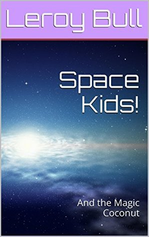 Space Kids!: And the Magic Coconut  by  Leroy Bull